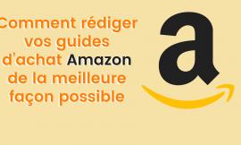 Comment rédiger vos guides d'achat Amazon de la meilleure façon possible